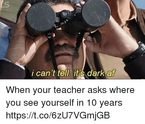 Af, Teacher, and Relatable: i can't tell it dark af When your teacher asks where you see yourself in 10 years https://t.co/6zU7VGmjGB
