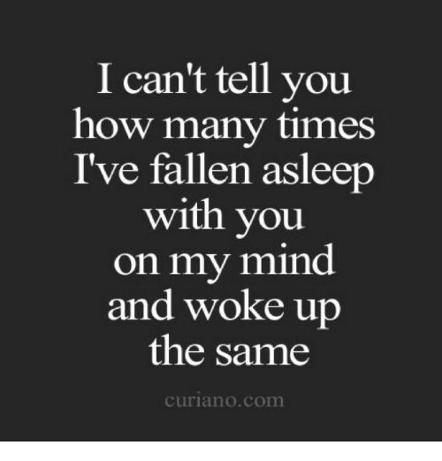 Ive Fallen: I can't tell you  how many times  I've fallen asleerp  with you  on my mind  and woke up  the same  curiano.com