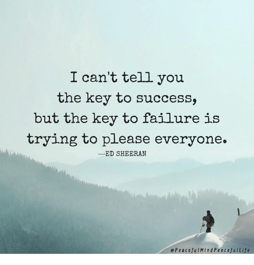 key to success: I can't tell you  the key to success,  but the key to failure is  trying to please everyone.  -ED SHEERAN  ePeacefuIMindPeacefulLife