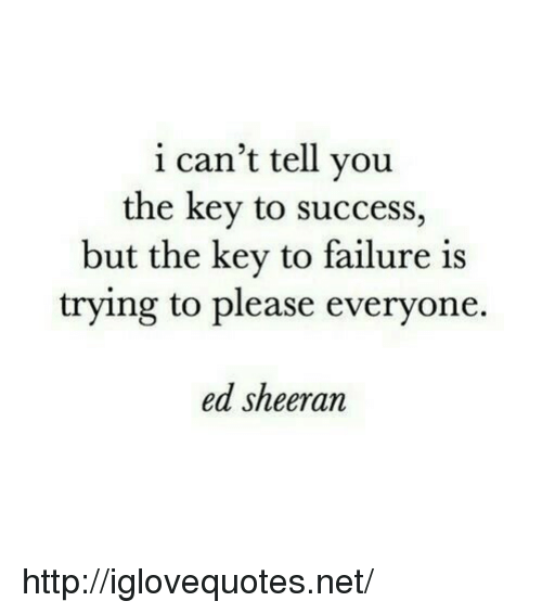 key to success: i can't tell you  the key to success,  but the kev to failure is  trying to please everyone.  ed sheeran http://iglovequotes.net/