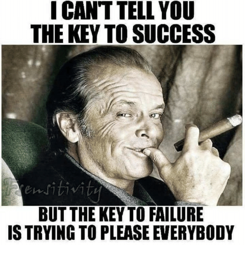 keys to success: I CANT TELL YOU  THE KEY TO SUCCESS  ritiviti  BUT THE KEY TO FAILURE  IS TRYING TOPLEASE EVERYBODY