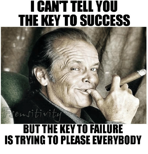 key to success: I CANT TELLYOU  THE KEY TO SUCCESS  sitivit  BUT THE KEY TO FAILURE  IS TRYING TO PLEASE EVERYBODY