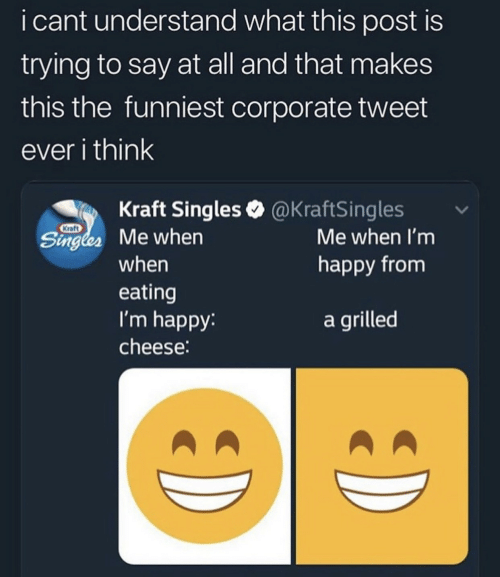 Singles: i cant understand what this post is  trying to say at all and that makes  this the funniest corporate tweet  ever i think  Kraft Singles @KraftSingles  Kraft  Singles Me when  Me when I'm  happy from  when  eating  I'm happy:  a grilled  cheese: