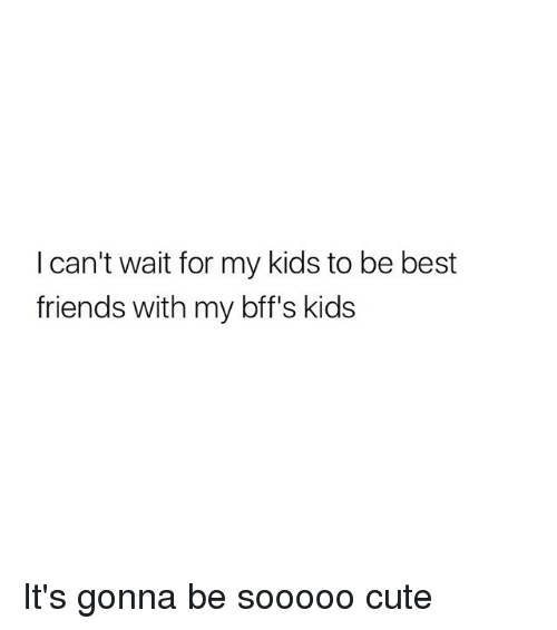 Cute, Friends, and Best: I can't wait for my kids to be best  friends with my bff's kids It's gonna be sooooo cute