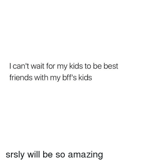Friends, Best, and Kids: I can't wait for my kids to be best  friends with my bff's kids srsly will be so amazing