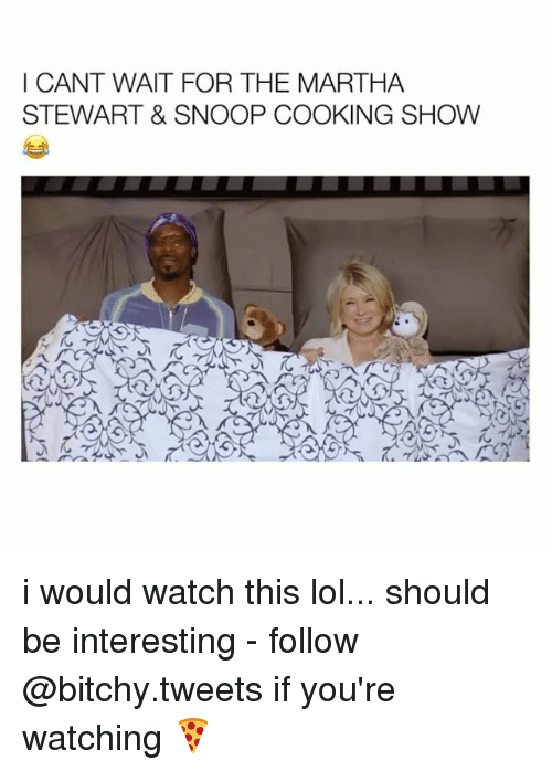 Snoop, Martha Stewart, and Watch: I CANT WAIT FOR THE MARTHA  STEWART & SNOOP COOKING SHOW i would watch this lol... should be interesting - follow @bitchy.tweets if you're watching 🍕