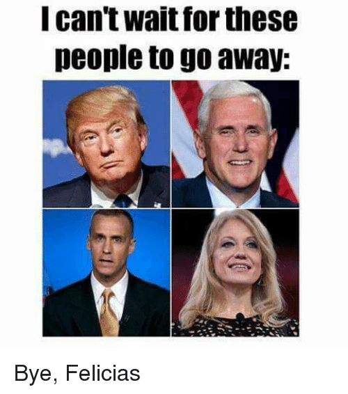 bye felicia: I can't wait for these  people to go away: Bye, Felicias
