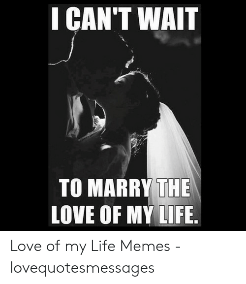 Lovequotesmessages: I CAN'T WAIT  TO MARRY THE  LOVE OF MY LIFE. Love of my Life Memes - lovequotesmessages