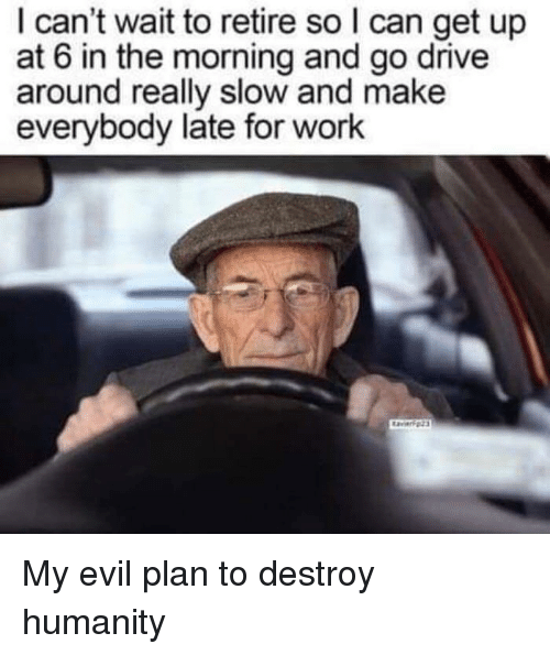 Late For Work: I can't wait to retire so I can get up  at 6 in the morning and go drive  around really slow and make  everybody late for work My evil plan to destroy humanity