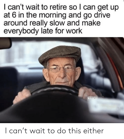 Late For Work: I can't wait to retire so I can get up  at 6 in the morning and go drive  around really slow and make  everybody late for work I can't wait to do this either