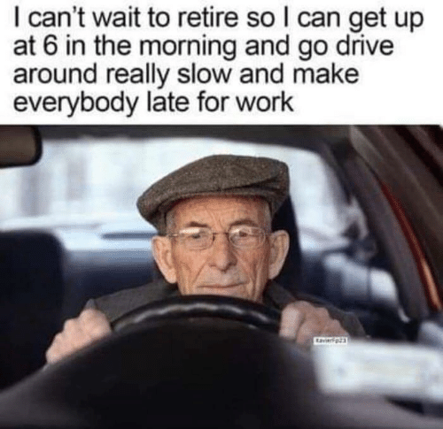 Late For Work: I can't wait to retire so I can get up  at 6 in the morning and go drive  around really slow and make  everybody late for work  avierpz