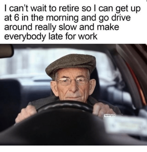 Late For Work: I can't wait to retire so l can get up  at 6 in the morning and go drive  around really slow and make  everybody late for work  XavierFp23