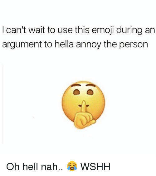 this emoji: I can't wait to use this emoji during an  argument to hella annoy the person Oh hell nah.. 😂 WSHH