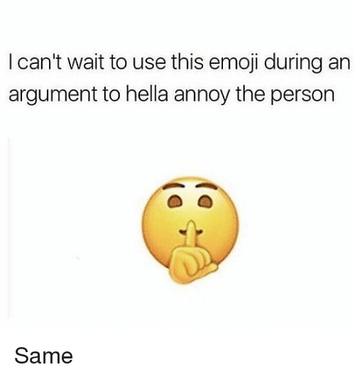 this emoji: I can't wait to use this emoji during an  argument to hella annoy the person Same