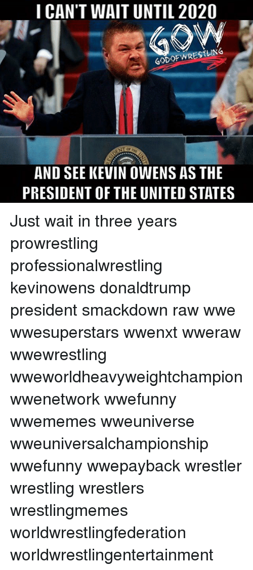raw wwe: I CAN'T WAIT UNTIL 2020  GODOF WRESTLING  AND SEE KEVIN OWENS AS THE  PRESIDENT OF THE UNITED STATES Just wait in three years prowrestling professionalwrestling kevinowens donaldtrump president smackdown raw wwe wwesuperstars wwenxt wweraw wwewrestling wweworldheavyweightchampion wwenetwork wwefunny wwememes wweuniverse wweuniversalchampionship wwefunny wwepayback wrestler wrestling wrestlers wrestlingmemes worldwrestlingfederation worldwrestlingentertainment