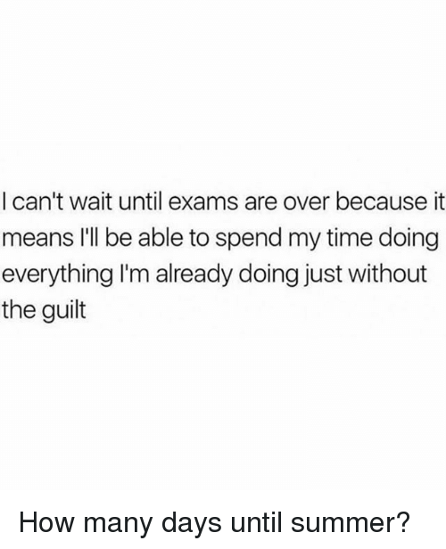 Summer, Time, and Girl Memes: I can't wait until exams are over because it  means I'll be able to spend my time doing  everything I'malready doing just without  the guilt How many days until summer?