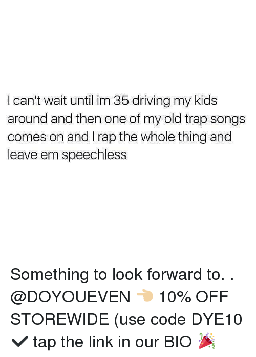 Driving, Gym, and Rap: I can't wait until im 35 driving my kids  around and then one of my old trap songs  comes on and I rap the whole thing and  leave em speechless Something to look forward to. . @DOYOUEVEN 👈🏼 10% OFF STOREWIDE (use code DYE10 ✔️ tap the link in our BIO 🎉