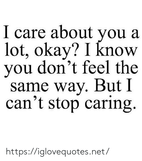 i cant stop: I care about you a  lot, okay? I know  you don't feel the  same way. But I  can't stop caring. https://iglovequotes.net/