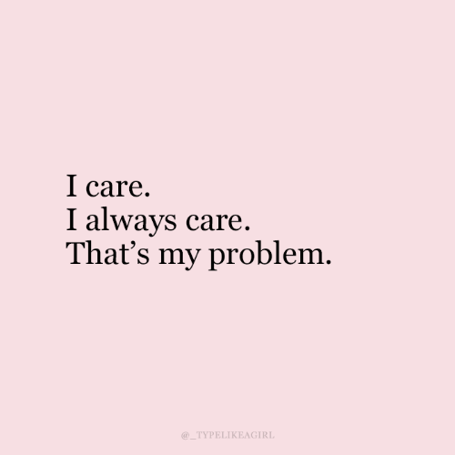 i care: I care  I always care.  That's my problem  TYPELIKEAGIRL