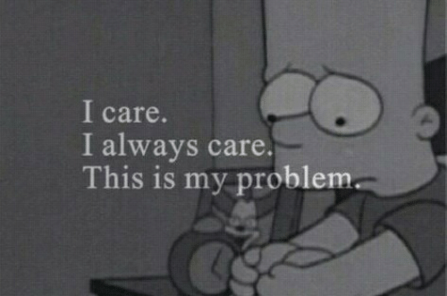 i care: I care.  I always care.  This is my problem