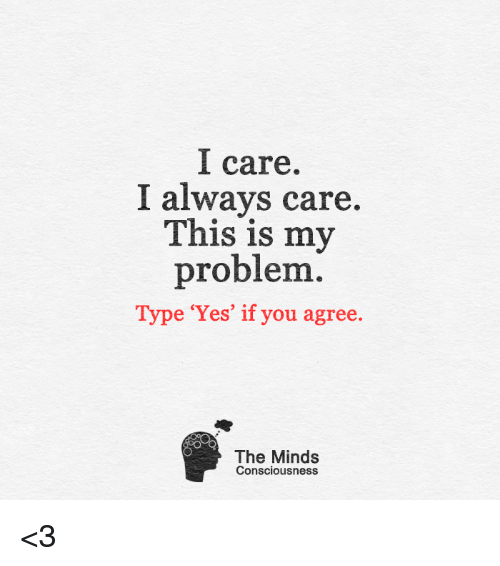 conscious: I care.  I always care.  This is my  problem  Type 'Yes' if you agree.  The Minds  Consciousness <3