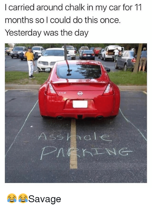 Memes, 🤖, and Car: I carried around chalk in my car for 11  months so l could do this once.  Yesterday was the day 😂😂Savage