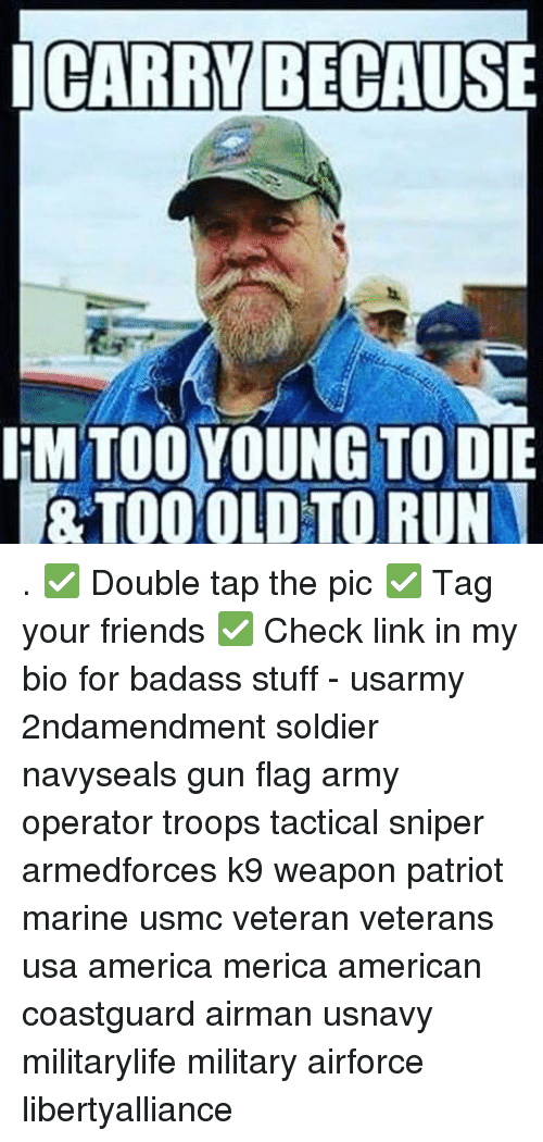 Memes, Patriotic, and Run: I CARRY BECAUSE  IM TOO YOUNG TO DIE  TOO OLD TO RUN . ✅ Double tap the pic ✅ Tag your friends ✅ Check link in my bio for badass stuff - usarmy 2ndamendment soldier navyseals gun flag army operator troops tactical sniper armedforces k9 weapon patriot marine usmc veteran veterans usa america merica american coastguard airman usnavy militarylife military airforce libertyalliance