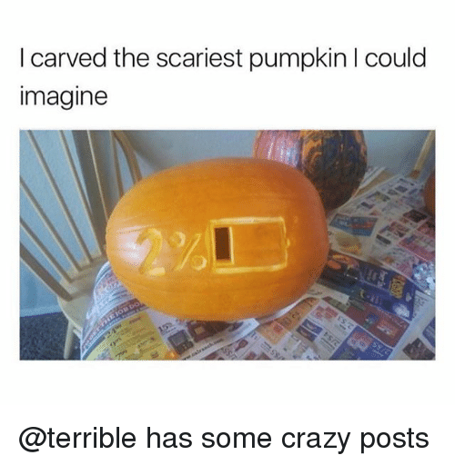 Crazy, Pumpkin, and Trendy: I carved the scariest pumpkin I could  imagine @terrible has some crazy posts