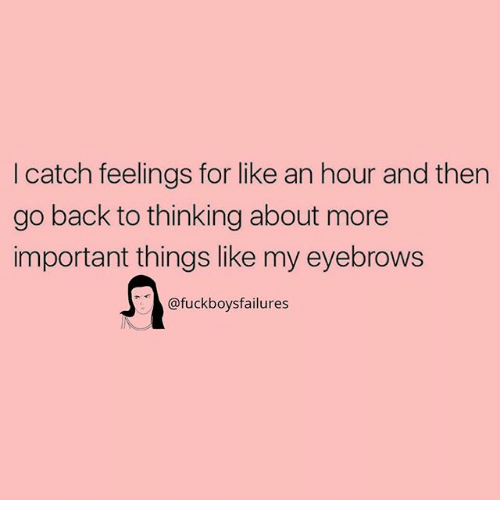 Girl Memes, Back, and For: I catch feelings for like an hour and then  go back to thinking about more  important things like my eyebrows  @fuckboysfailures