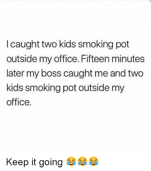Keep It Going: I caught two kids smoking pot  outside my office. Fifteen minutes  later my boss caught me and two  kids smoking pot outside my  office. Keep it going 😂😂😂