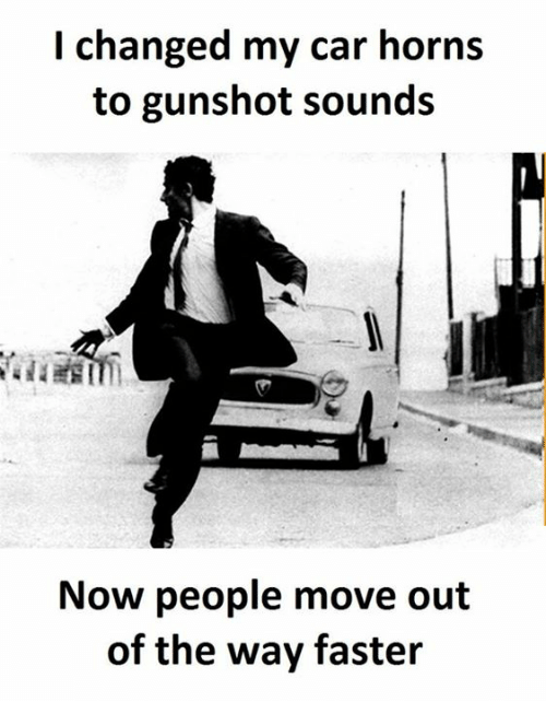 Car, Move, and Faster: I changed my car horns  to gunshot sounds  Now people move out  of the way faster
