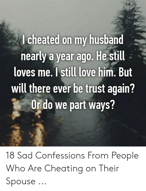 Cheating Spouse Meme: I cheated on my husband  nearly a year ago. He stil  loves me.1 still love him. But  will there ever be trust again?  Or do we part ways? 18 Sad Confessions From People Who Are Cheating on Their Spouse ...