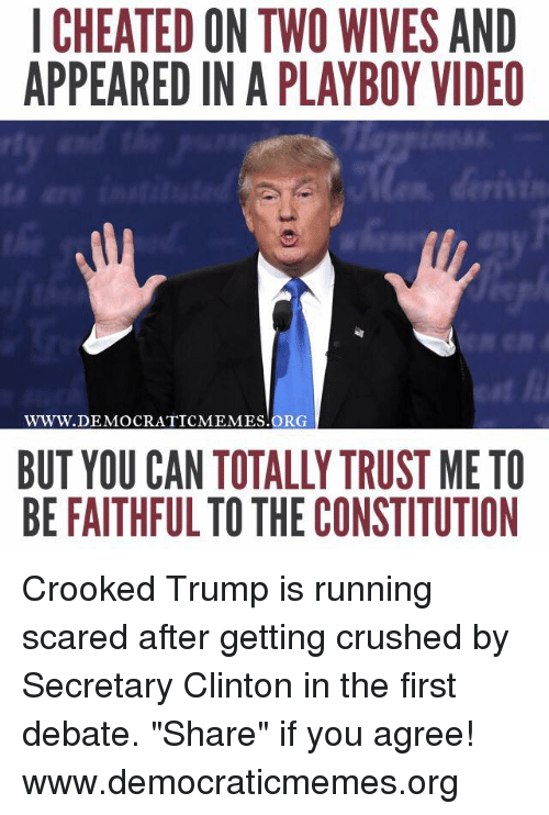 "Cheating, Crush, and Memes: I CHEATED ON TWO WIVES AND  APPEARED IN A PLAYBOY VIDEO  WWW. DEMOCRATIC MEMES ORG  BUT YOU CAN TOTALLY TRUST ME TO  BE FAITHFUL TO THE CONSTITUTION Crooked Trump is running scared after getting crushed by Secretary Clinton in the first debate. ""Share"" if you agree!   www.democraticmemes.org"