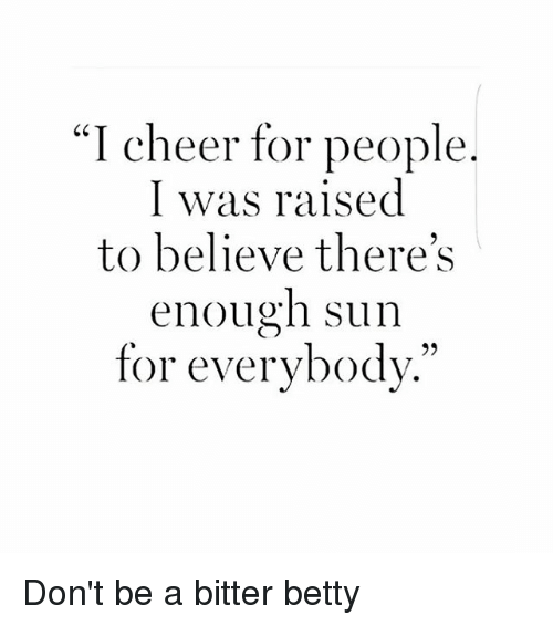 "Cheerfulness: ""I cheer for people  I was raised  to believe there's  enough sun  for everybody."" Don't be a bitter betty"