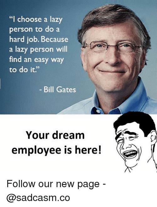 """Bill Gates, Lazy, and Memes: """"I choose a lazy  person to do a  hard job. Because  a lazy person will  find an easy way  to do it.""""  Bill Gates  Your dream  employee is here! Follow our new page - @sadcasm.co"""
