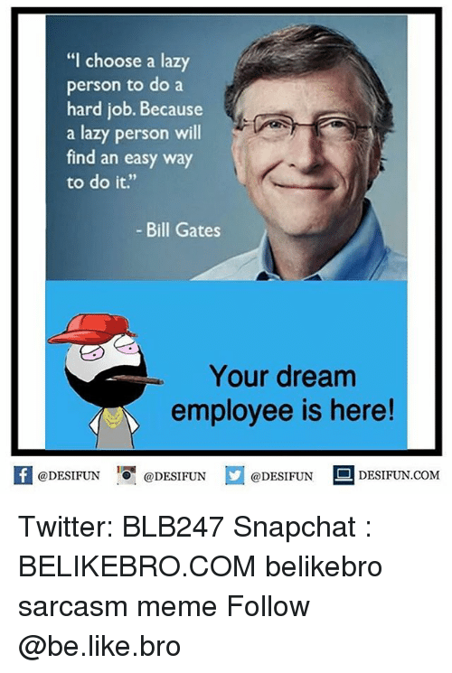 """Be Like, Bill Gates, and Lazy: """"I choose a lazy  person to do a  hard job. Because  a lazy person will  find an easy way  to do it.""""  - Bill Gates  Your dream  employee is here!  @DESIFUNEN  @DESIFUN  DESIFUN.COMM Twitter: BLB247 Snapchat : BELIKEBRO.COM belikebro sarcasm meme Follow @be.like.bro"""