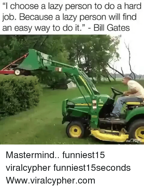 """Bill Gates, Funny, and Lazy: """"I choose a lazy person to do a hard  Job. Because a lazy person will find  an easy way to do it."""" - Bill Gates Mastermind.. funniest15 viralcypher funniest15seconds Www.viralcypher.com"""