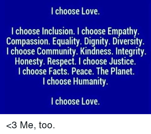 inclusion: I choose Love.  I choose Inclusion. I choose Empathy  Compassion. Equality. Dignity. Diversity  I choose Community. Kindness. Integrity.  Honesty. Respect. I choose Justice.  I choose Facts. Peace. The Planet.  I choose Humanity  I choose Love. <3 Me, too.