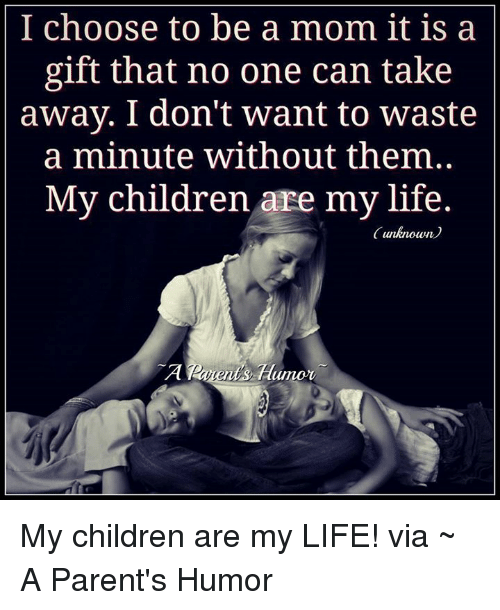 Parenting Humor: I choose to be a mom it is a  gift that no one can take  away. I don't want to waste  a minute without them  My children are my life.  (unknown My children are my LIFE! via ~ A Parent's Humor