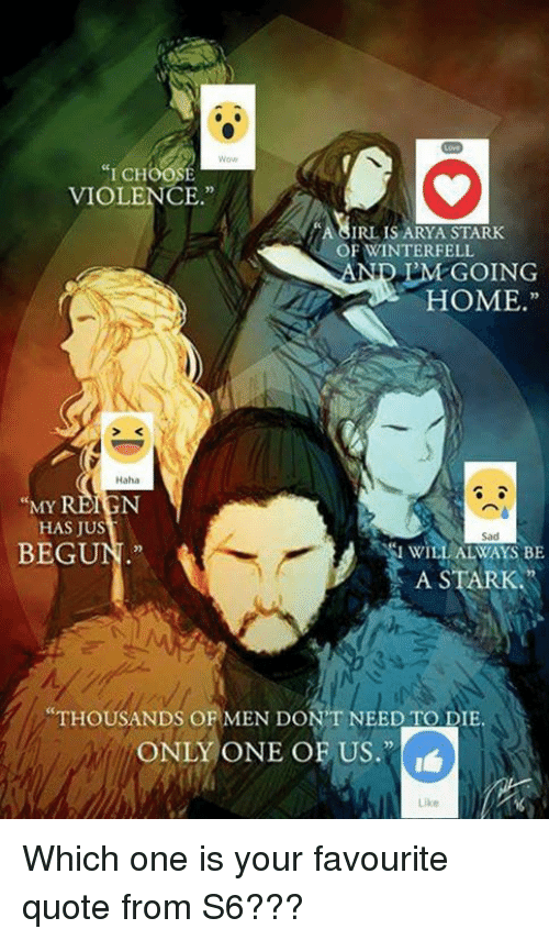 """Memes, Only One, and Irl: """"I CHOOSE  VIOLENCE.""""  IRL IS ARYA STARK  OF WINTERFELL  IM GOING  HOME.""""  MY  REIGN  HAS JUS  BEGU  WILL ALWAYS BE  A STARK  THOUSANDS O  EN DON'T NEED TO DIE.  ONLY ONE OF US. Which one is your favourite quote from S6???"""