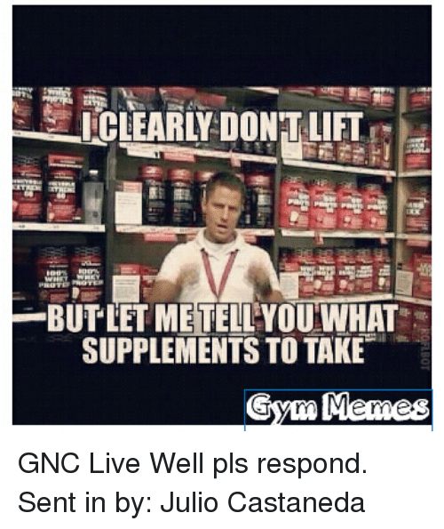 gym meme: I CLEARLY DONTLIFT  BUTLETMETELLYOU WHAT  SUPPLEMENTS TO TAKE  Gym Meme GNC Live Well pls respond.  Sent in by: Julio Castaneda