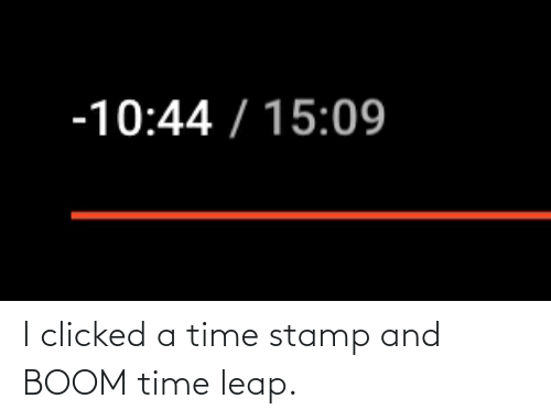 stamp: I clicked a time stamp and BOOM time leap.