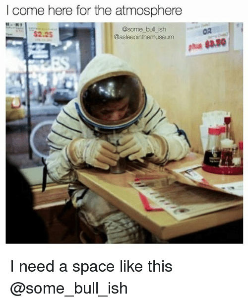 Memes, Space, and 🤖: I come here for the atmosphere  @some_bull_ish  @asleepinthemuseum  $2.2  OR I need a space like this @some_bull_ish