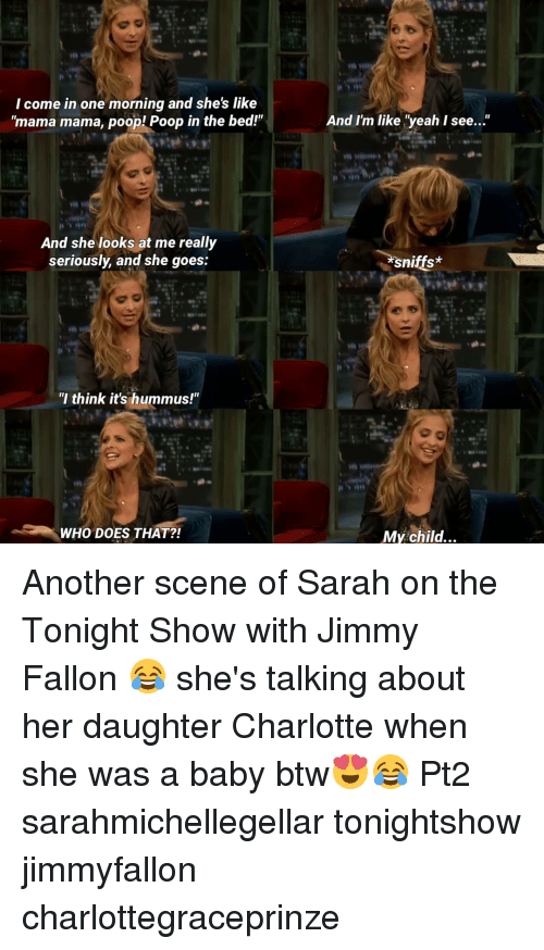 """The Tonight Show with Jimmy Fallon: I come in one morning and she's like  """"mama mama, poop! Poop in the bed!""""  And she looks at me really  seriously, and she goes:  """"I think it's hummus!""""  WHO DOES THAT?!  And I'm like """"yeah I see  sniffs*  My child... Another scene of Sarah on the Tonight Show with Jimmy Fallon 😂 she's talking about her daughter Charlotte when she was a baby btw😍😂 Pt2 sarahmichellegellar tonightshow jimmyfallon charlottegraceprinze"""