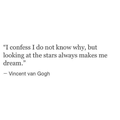 """Vincent van Gogh: """"I confess I do not know why, but  looking at the stars always makes me  dream.""""  35  -Vincent van Gogh"""