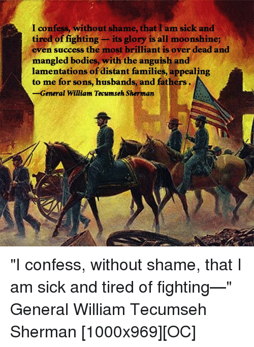 """William Tecumseh Sherman: I confess, without shame, that I am sick and  tired of fighting  its glory is all moonshine;  even success the most brilliant is over dead and  mangled bodies, with the anguish and  lamentations of distant families, appealing  to me for sons, husbands, and fathers  General William Tecumseh Sherman """"I confess, without shame, that I am sick and tired of fighting—"""" General William Tecumseh Sherman [1000x969][OC]"""