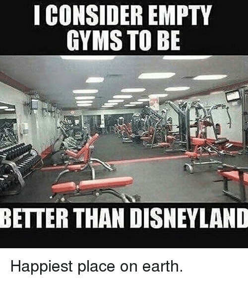 gyms: I CONSIDER EMPTY  GYMS TO BE  BETTER THAN DISNEYLAND Happiest place on earth.