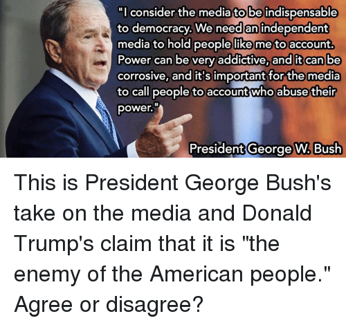 """Memes, 🤖, and The Americans: """"I consider the media tobeindispensable  to democracy. We need an independent  media to hold people like me to account.  Power can be very addictive, and it can be  corrosive, and it's important for the media  call people to account who abuse their  to power.  President George W. Bush This is President George Bush's take on the media and Donald Trump's claim that it is """"the enemy of the American people."""" Agree or disagree?"""