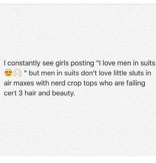 "girl post: I constantly see girls posting ""I love men in suits  but men in suits don't love little sluts in  air maxes with nerd crop tops who are failing  cert 3 hair and beauty."