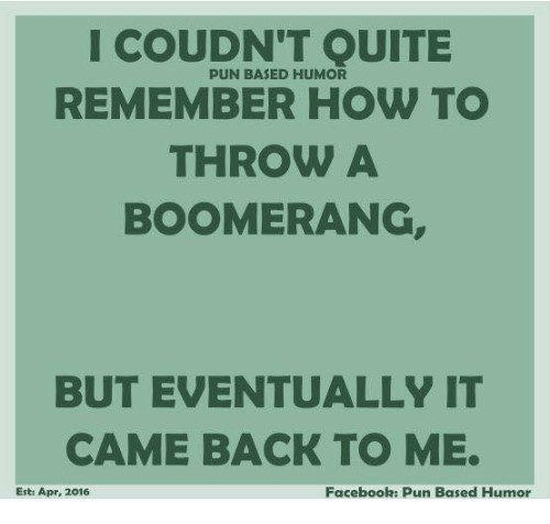 Facebook Pun: I COUDN'T QUITE  PUN BASED HUMOR  REMEMBER HOW TO  THROW A  BOOMERANG,  BUT EVENTUALLY IT  CAME BACK TO ME.  Est: Apr, 2016  Facebook: Pun Based Humor